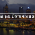 Love, Loss, & Entrepreneurship
