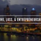 Love, Loss, & Entrepreneurship